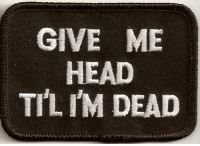 Head, Til, and Dead: GIVE ME  HEAD  TIL IM DEAD
