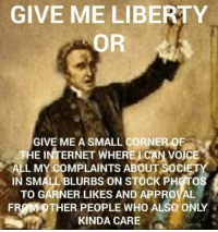 Internet: GIVE ME LIBERTY  OR  GIVE ME A SMALL CORNER OE  THE INTERNET WHERE CAN VOICE  L MY COMPLAINTS ABOUT SociETY  IN SMALL BLURBS ON STOCK PHOTOS  TO GARNER LIKES AND APPROVAL  FROM OTHER PEOPLE WHO ALSO ONLY  KINDA CARE
