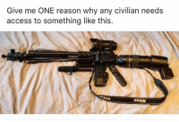 Memes, Access, and Reason: Give me ONE reason why any civilian needs  access to something like this.  on  UOMIN (GC)