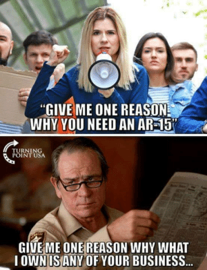 "Memes, Business, and Reason: ""GIVE ME ONE REASON  WHY YOU NEED AN AR-15  TURNING  POINT USA  GIVE ME ONE REASON WHY WHAT  IOWNIS ANY OF YOUR BUSINESS"