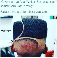 "Am done: ""Give me that Paul Walker See you again  scene from Fast 7 my g""  Barber: ""No problem I got you fam.""  IG:@Daquan Am done"