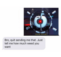 Memes, Weed, and Http: GIVE ME THE PLANT  Bro, quit sending me that. Just  tell me how much weed you  want The plant via /r/memes http://bit.ly/2E5GH3B