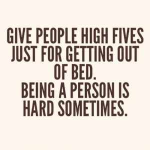 getting out of bed: GIVE PEOPLE HIGH FIVES  JUST FOR GETTING OUT  OF BED.  BEING A PERSON IS  HARD SOMETIMES