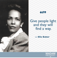 Ella Baker was one of the most influential figures in the civil rights movement & she mentored future activists. #BlackHistoryMonth: Give people light  and they will  find a way.  Ella Baker  MADAM  PRESIDENT Ella Baker was one of the most influential figures in the civil rights movement & she mentored future activists. #BlackHistoryMonth