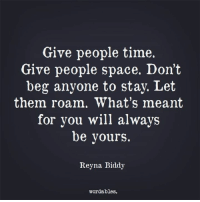 Space: Give people time.  Give people space. Don't  beg anyone to stay. Let  them roam. What's meant  for you will always  be yours.  Reyna Biddy  wordables.