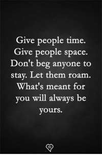 Space: Give people time.  Give people space.  Don't beg anyone to  stay. Let them roam.  What's meant for  you will always be  yours.