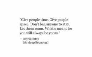"Space, Time, and Via: ""Give people time. Give people  space. Don't beg anyone to stay.  Let them roam. What's meant for  you will always be yours.""  Reyna Biddy  (via deeplifequotes)"
