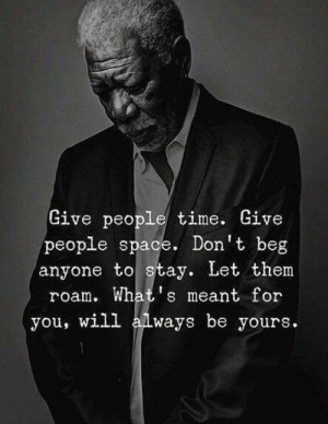 Space, Time, and Will: Give people time. Give  people space. Don't beg  anyone to stay. Let them  roam. What s meant for  will always be yours.  you,