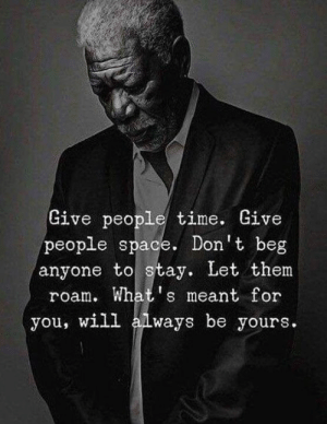 Space, Time, and Will: Give people time. Give  people space. Don't beg  anyone to stay. Let them  roam. What's meant for  you, will always be yours.