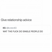 Advice, Memes, and Wat: Give relationship advice  KS @kvren43  WAT THE FUCK DO SINGLE PEOPLE DO 📠