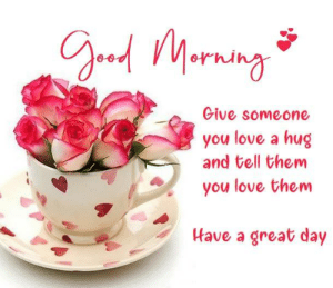 have a great day: Give someone  you love a hug  and tell them  you love them  Have a great day