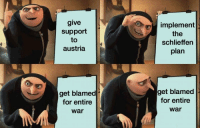 "Dank, Meme, and Gru: give  support  to  austria  implement  the  schlieffen  plan  get blamed  for entire  war  get blamed  for entire  war <p>Gru Meme except it's Germany in WWI via /r/dank_meme <a href=""http://ift.tt/2tZ3s6v"">http://ift.tt/2tZ3s6v</a></p>"