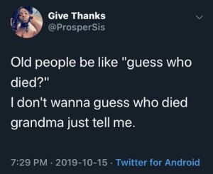 "i don't wanna: Give Thanks  @ProsperSis  Old people be like ""guess who  died?""  I don't wanna guess who died  grandma just tell me.  7:29 PM · 2019-10-15 · Twitter for Android"