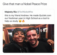 School, Help, and Quizlet: Give that man a Nobel Peace Prize  Majesty Ria @ToriNicksWho  this is my friend Andrew. He made Quizlet.com  our freshman year in High School as a tool to  help us study This man is responsible for millions of degrees