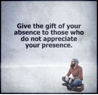 Memes, Appreciate, and The Gift: Give the gift of your  absence to those who  do not appreciate  your presence.