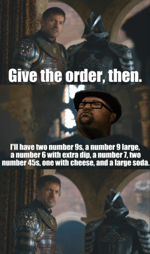 Game of Thrones, Soda, and Tumblr: Give the order, then.  I'll have two number 9s, a number 9 large,  a number 6 with extra din, a numher 7, two  number 45s, one with cheese, and a large soda. game-of-thrones-fans:  An unexpected crossover, Ned, ON AN OPEN FIELD!