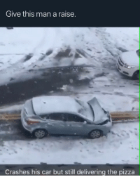 Which one of y'all assholes ordered a pizza in a blizzard. Just make pizza rolls.: Give this man a raise.  Crashes his car but still delivering the pizza Which one of y'all assholes ordered a pizza in a blizzard. Just make pizza rolls.
