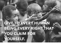 Memes, Equalizer, and Justice: GIVE TO EVERY HUMAN  BEING EVERY RIGHT THAT  YOU CLAIM FOR  OURSELF. Equal rights doesn't just extend to social justice, but also to economic justice. Happy Human Rights Day!