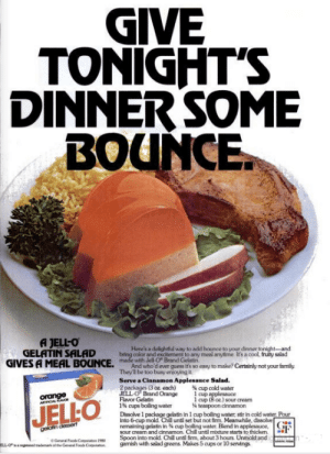 Chill, Family, and Wtf: GIVE  TONIGHT'S  DINNERSOME  BOUNCE  A JELL-O  GELATIN SALAD  GIVES A MEAL BOUNCE. adhdeweguesstsssyto mahe? Certainly not your family  Here's a delightful way to add bounce to your dinner tonight-and  color and excitement to any meal anytime. It's a cool, fruity salad  e with Jell-O Brand Gelatin  They'l be too busy enjoying t  Serve a Cinnamon Applesauce Salad  (3 oz each)  up cold water  ar Gehtnd Orange1 cup iso sour cream  orange  1 cup (8 oz) sour creanm  JELO  1% cups boling water  teaspoon cinnamon  Dissolve 1 package gelatin in 1 cup boiling water, stir in cold water Pour  into 6-cup mold Chil untl set but not fim. Meanwhile, dissolve  remaining gelatin in cup bolling water. Blend in aplesauce,G  sour cream and cinnamon Chill untl mixture starts to thicken.  Spoon into mold. Chill untl firm, about 3 hours. Unmold and Just think: people actually used to eat this crap. This is not a joke. #FoodAndDrinks #WTF #Gross #Desserts #1950s