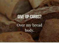 Overation: GIVE UP CARBS?  Over my bread  body.