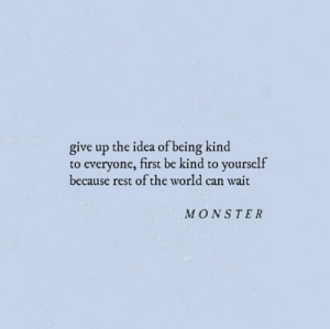 Be Kind: give up the idea of being kind  to everyone, first be kind to yourself  because rest of the world can wait  MONSTER