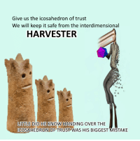 "Reddit, Com, and Safe: Give us the icosahedron of trust  We will keep it safe from the interdimensional  HARVESTER  LITTLE DID HE KNOW HANDING OVER THE  ICOSAHEDRON OF TRUST WAS HIS BIGGEST MISTAKE <p>[<a href=""https://www.reddit.com/r/surrealmemes/comments/7e49dy/t_r_u_s_t/"">Src</a>]</p>"