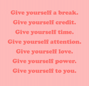cwote:you should never forget to do nice things for yourself :): Give yourself a break.  Give yourself credit.  Give yourself time.  Give yourself attention.  Give yourself love.  Give yourself power.  Give yourself to you. cwote:you should never forget to do nice things for yourself :)