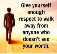 respect: Give yourself  enough  respect to walk  away from  anyone who  doesn't see  your worth.