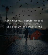 Respect, Who, and Enough: Give yourself enough respect  to walk away from anyone  who doesn't see your worth.