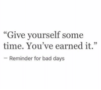 """Bad, Earned It, and Time: """"Give yourself some  time. You've earned it.""""  - Reminder for bad days"""
