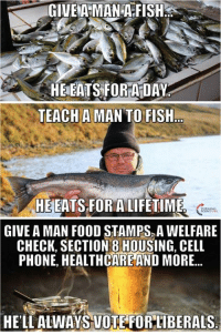 Food, Memes, and Phone: GIVEA MANTA FISH  HE EATS FOR ADAY  TEACH A MAN TO FISH  HE EATS FOR A LIFETIME  GIVE A MAN FOOD STAMPS A WELFARE  CHECK, SECTION 8 HOUSING, CELL  PHONE HEALTHCARE AND MORE...  HELL ALWAYS NOTE FORLIBERALS #BigGovSucks