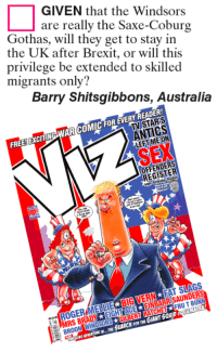 Windsor: GIVEN that the Windsors  are really the Saxe-Coburg  Gothas, will they get to stay in  the UK after Brexit, or will this  privilege be extended to skilled  migrants only?  Barry Shitsgibbons, Australia  FOR  ANTICS  FREE EXCITIN  OFFENDERS  FRUTBUNN  RATCHET  H FOR THE  MRS B