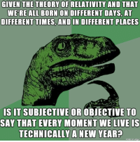 Birthday, New Year's, and Live: GIVEN THE THEORY OF RELATIVITY AND THAT  WE'RE ALL BORN ON DIFFERENT DAYS, AT  DIFFERENT TIMES, AND IN DIFFERENT PLACES  S IT SUBJECTIVE OR OBIECTIVE TO  SAY THAT EVERY MOMENT WE LIVE IS  TECHNICALLY A NEW YEAR?  made on imqur Ill never look at my birthday the same way again.