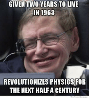 Live, Physics, and Next: GIVEN TWO YEARS TO LIVE  IN 1963  REVOLUTIONIZES PHYSICS FOR  THE NEXT HALF A CENTURY Farewell, Mr Hawking