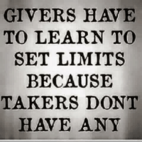 Melissa B. <3: GIVERS HAVE  TO LEARN TO  SET LIMITS  BECAUSE  TAKERS DONT  HAVE ANY Melissa B. <3