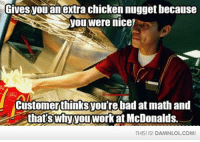 Bad, Lol, and McDonalds: Gives you an extra chicken nugget because  you were nice  Customerthinksyoure bad at math and  thats Why you work at McDonalds.  THIS IS! DAMNLOLCOMI Damn! LOL: Misunderstood McDonalds Worker