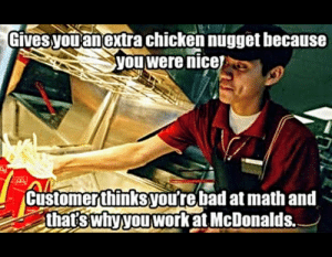 But I only ordered a six piece.: Gives  you anextra chicken nugget hecause  you were nicej  2  Customerthinksyou're bad at math and  thatswnvyouworRatMcDonalds. But I only ordered a six piece.