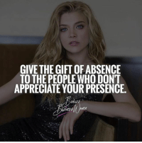 Memes, Appreciate, and 🤖: GIVETHE GIFT OF ABSENCE  TO THE PEOPLE WHO DONT  APPRECIATE YOUR PRESENCE Amen to that! Surround yourself with people who want you to grow! | BadassBusinessWomen