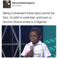 Memes, Ghana, and Nigeria:  #GiveUsWater Nigeria  @DJwoske  Being a Ghanaian these days cannot be  Eazi. Urjollof is wretched, and even ur  favorite Ghana artiste is a Nigerian  OS3 Tag a Ghanaian and 🏃🏽🏃🏽‍♀️🏃🏽 JollofWars (via @woskethoughts)