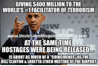 "Bill Clinton, Friends, and Memes: GIVING $400 MILLION TO THE  WORLD'S #1 FACILITATOR OF TERRORISM  SW  20  w.UncleSamsMisquidedChildren.com  AT THE SAME TIME  HOSTAGES WERE BEING RELEASED  İSABOUT AS MUCH OF A ""COINCIDENCEYASTIE  BILL CLINTON & LORETTA LYNCH MEETING AT THE AIRPORT LINK FOR DECALS IN BIO Shop.UncleSamsMisguidedChildren.Com Tag all your friends to follow @unclesamsmisguidedchildren UncleSamsMisguidedChildren USMCNation USMC SecondAmendment Constitutionalist Veteran Capitalist HillaryForPrison CrookedHillary HillaryForGitmo WikiLeaks Trump2016 MakeAmericaGreatAgain NeverHillary HillaryForPrison2016 Politics News DevilDog Outlaw MarineVeteran 0311 Rebel"