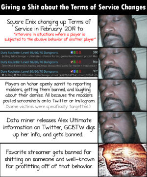 """Streamer Fanboys & ToS Changes: Giving a Shit about the Terms of Service Changes  Square Enix changing up Terms of  Service in February 2019 to  """"intervene in situations where a player is  subjected to the abusive behavior of another player""""  00  500  Duty Roulette: Level 50/60/70 Dungeons  Selling Eden Savage + Ultimates + Primal Farms, guaranteed lowest prices! Mes  O00  Duty Roulette: Level 50/60/70 Dungeons  [Viet Rice Farmers] is having an Xmas discounted sales for Hades + Innocence +  Nor  975  Duty Roulette: Level 50/60/70 Dungeons  V Selling V TEA Ultimate - Eden Savage + Loot (*i470/i475*) - UwU/UCOB - Pr  Players on 4chan openly admit to reporting  modders, getting them banned, and laughing  about their demise. All because the modders  posted screenshots onto Twitter or Instagram.  (Some victims were specifically targetted.)  Data miner releases Alex Ultimate  information on Twitter, GCBTW digs  her info, and gets banned.  up  Favorite streamer gets banned for  shifting on someone and well-known  for profitting off of that behavior. Streamer Fanboys & ToS Changes"""