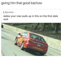 Memes, 🤖, and Pull Ups: giving him that good kachow  j ajocelvn  ladies your man pulls up in this on the first date  wyd KATHOW