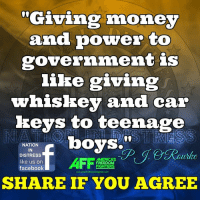 "RE-POST IF YOU AGREE!: ""Giving money  and power to  government is  like giving  whiskey and car  keys to teenage  boys.  NATION  IN  DISTRESS  like us on  FREEDOM  HTERS  facebook  SHARE IF YOU AGREE RE-POST IF YOU AGREE!"