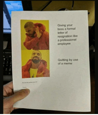 laughoutloud-club:  Here you go mr boss man: Giving your  boss a formal  letter of  resignation like  a professional  employee  Quitting by use  of a meme laughoutloud-club:  Here you go mr boss man