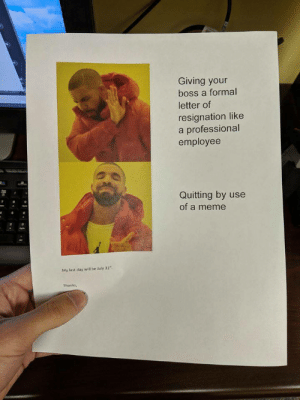 resignation: Giving your  boss a formal  letter of  resignation like  a professional  employee  Quitting by use  of a meme  My last day will be July 31  Thanks