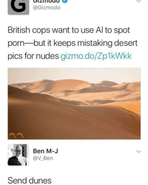 Funny, Nudes, and Gizmodo: @Gizmodo  British cops want to use Al to spot  porn-but it keeps mistaking desert  pics for nudes gizmo.do/Zp1kWkk  Ben M-J  @V_Ben  Send dunes Send Dunes via /r/funny https://ift.tt/2tiWcOU