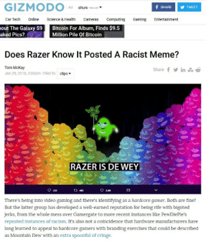 """Meme, Racism, and Mountain Dew: GIZMODO  f SHARE  allurs Network  AU  TWEET  Online  Car Tech  Science & Health  Cameras  Computing  Gaming  Entertainment  Bitcoin For Album, Finds $9.5  out The Galaxy S9  aked Pics?  Million Pile Of Bitcoin  Does Razer Know It Posted A Racist Meme?  Tom McKay  in u  Share f  Jan 28, 2018, 5:00pm- Filed to: clips  RAZER IS DE WEY  222  tl 485  2.8K  hardcore gamer. Both are fine!  But the latter group has developed a well-earned reputation for being rife with bigoted  There's being into video gaming and there's identifying  as a  jerks, from the whole mess over Gamergate to more recent instances like PewDiePie's  repeated instances of racism. It's also not a coincidence that hardware manufacturers have  long learned to appeal to hardcore gamers with branding exercises that could be described  as Mountain Dew with an extra spoonful of cringe.  ) Du Imagine being this angry ov…"""" - @nichegamer, Niche Gamer's Tweet"""