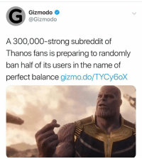 Gizmodo, Dank Memes, and Strong: Gizmodo  @Gizmodo  A 300,000-strong subreddit of  Thanos fans is preparing to randomly  ban half of its users in the name of  perfect balance gizmo.do/TYCy6oX LMFAAAAAAAOOOOOOOO