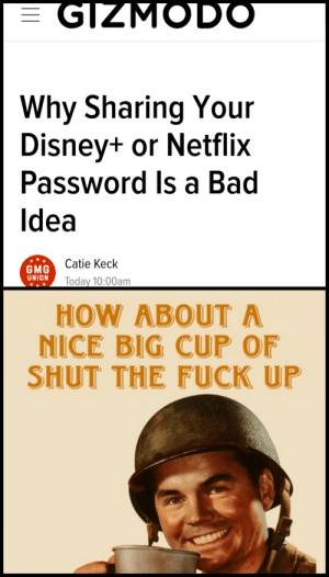 Nobody asked you: GIZMODO  Why Sharing Your  Disney+ or Netflix  Password Is a Bad  Idea  Catie Keck  GMG  UNION  Today 10:00am  HOW ABOUT A  NICE BIG CUP OF  SHUT THE FUCK UP Nobody asked you