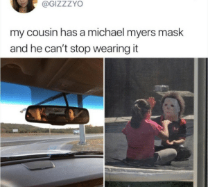 Gotta throw the whole kid out now smh: @GIZZZYO  my cousin has a michael myers mask  and he can't stop wearing it  ba Gotta throw the whole kid out now smh